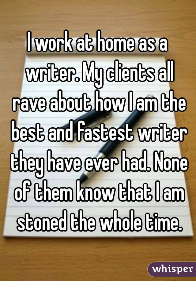 I work at home as a writer. My clients all rave about how I am the best and fastest writer they have ever had. None of them know that I am stoned the whole time.