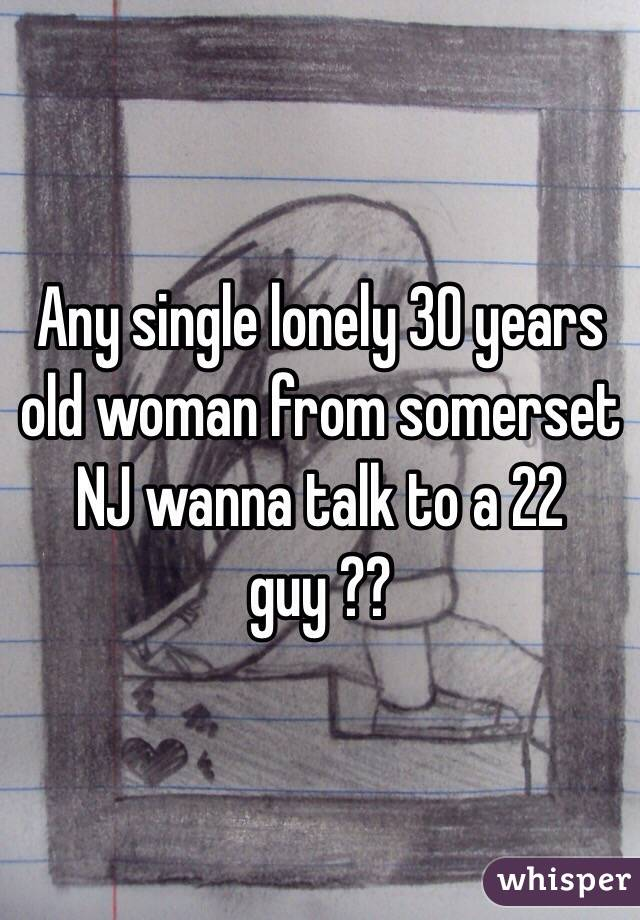 Any single lonely 30 years old woman from somerset NJ wanna talk to a 22 guy ??