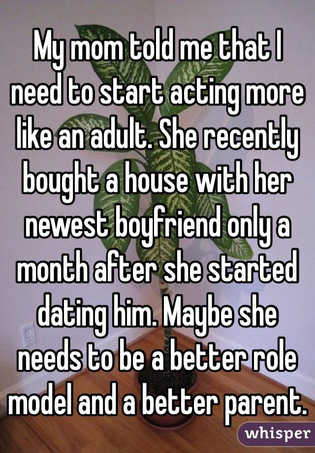 My mom told me that I need to start acting more like an adult. She recently bought a house with her newest boyfriend only a month after she started dating him. Maybe she needs to be a better role model and a better parent.