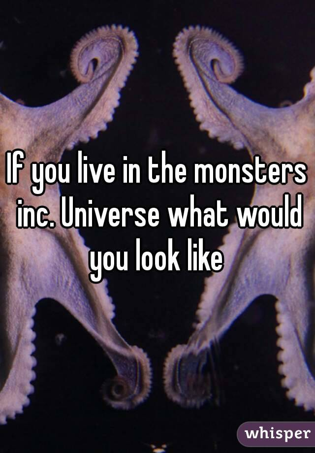 If you live in the monsters inc. Universe what would you look like