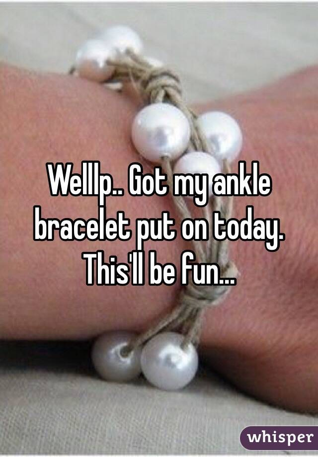 Welllp.. Got my ankle bracelet put on today. This'll be fun...