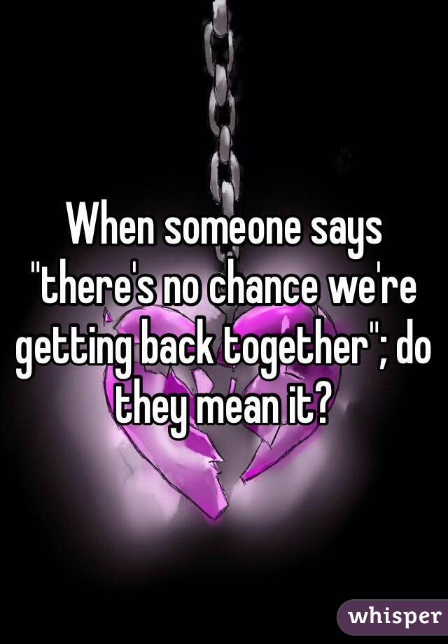 """When someone says """"there's no chance we're getting back together""""; do they mean it?"""