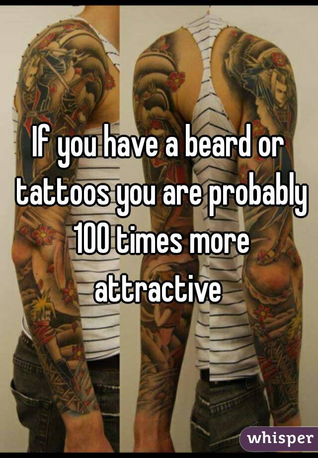 If you have a beard or tattoos you are probably 100 times more attractive