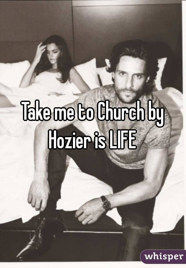 Take me to Church by Hozier is LIFE
