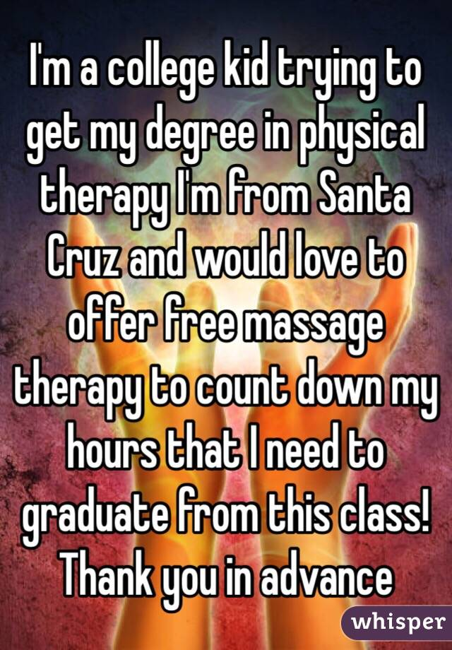 I'm a college kid trying to get my degree in physical therapy I'm from Santa Cruz and would love to offer free massage therapy to count down my hours that I need to graduate from this class! Thank you in advance