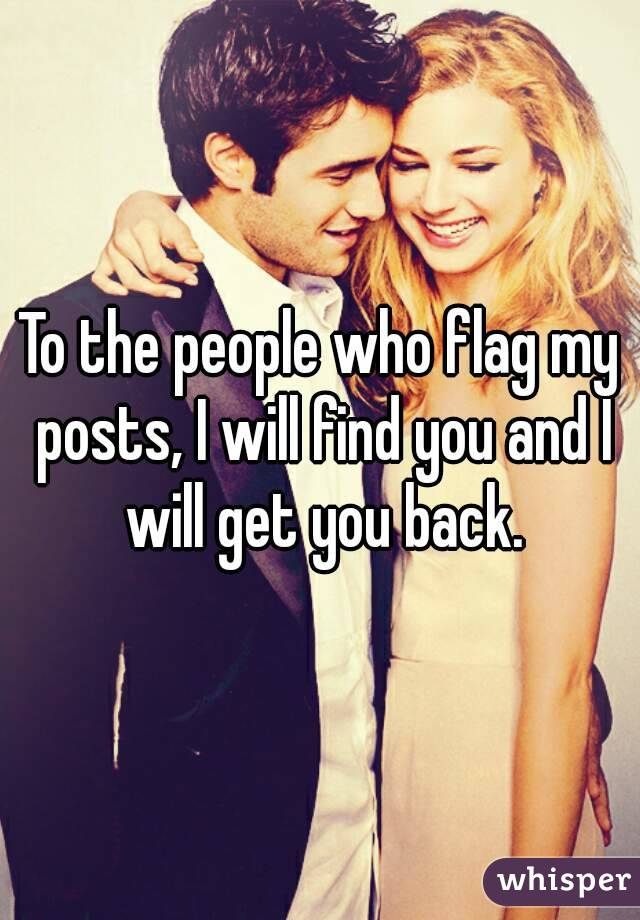 To the people who flag my posts, I will find you and I will get you back.