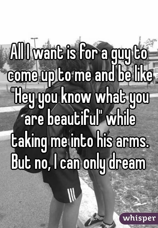 "All I want is for a guy to come up to me and be like ""Hey you know what you are beautiful"" while taking me into his arms. But no, I can only dream"