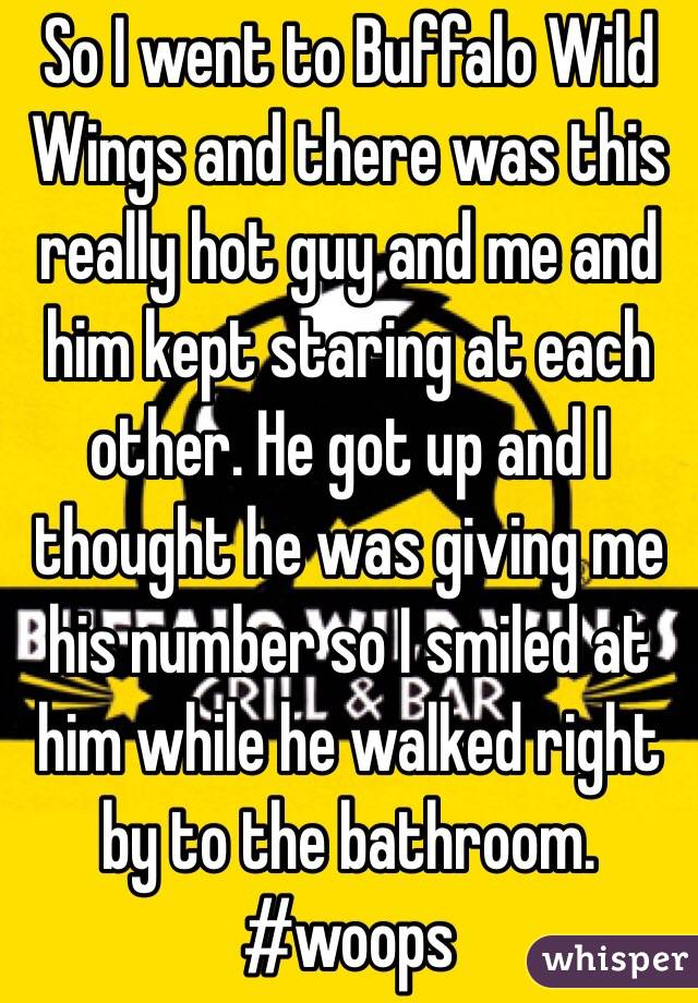 So I went to Buffalo Wild Wings and there was this really hot guy and me and him kept staring at each other. He got up and I thought he was giving me his number so I smiled at him while he walked right by to the bathroom. #woops