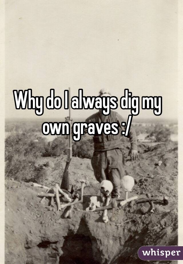 Why do I always dig my own graves :/