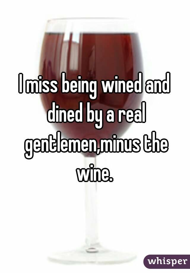 I miss being wined and dined by a real gentlemen,minus the wine.