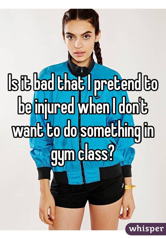 Is it bad that I pretend to be injured when I don't want to do something in gym class?