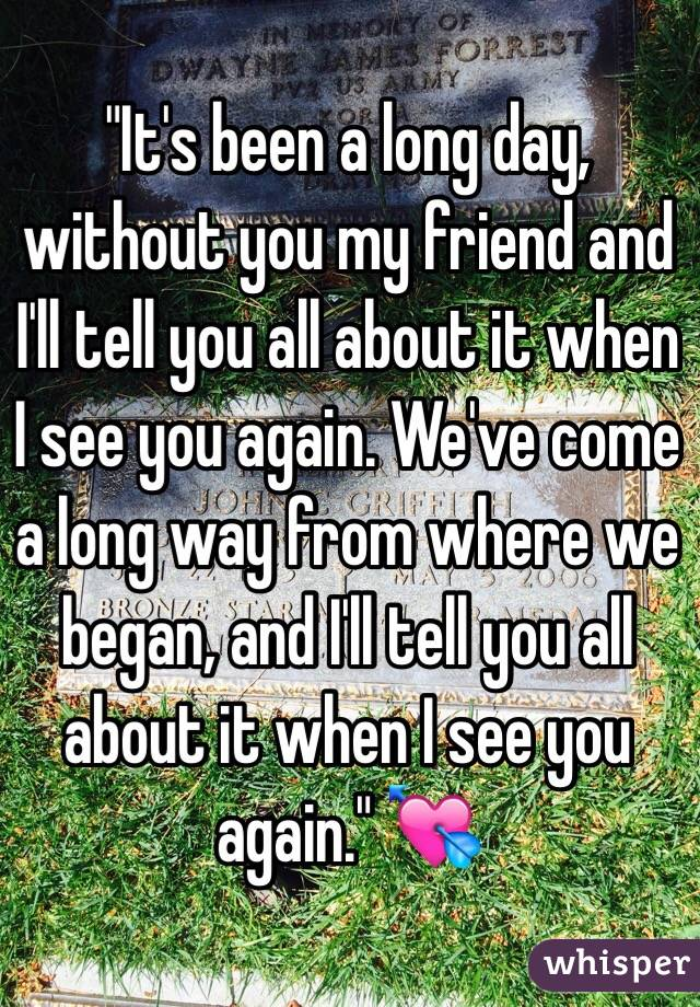 """""""It's been a long day, without you my friend and I'll tell you all about it when I see you again. We've come a long way from where we began, and I'll tell you all about it when I see you again."""" 💘"""