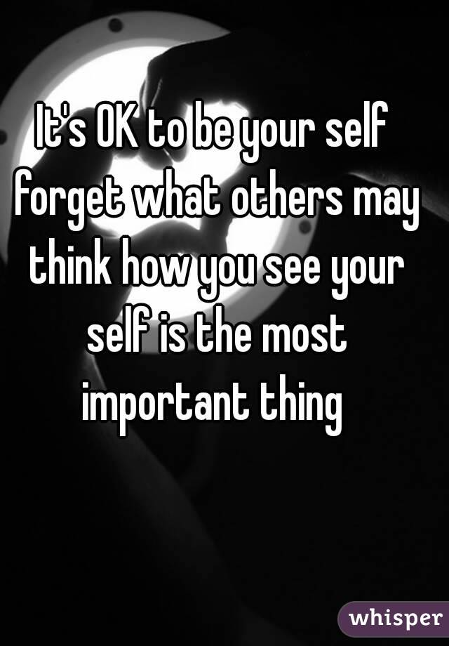 It's OK to be your self forget what others may think how you see your self is the most important thing
