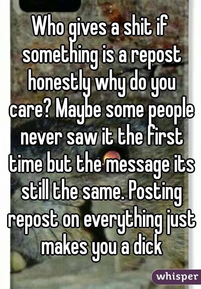 Who gives a shit if something is a repost honestly why do you care? Maybe some people never saw it the first time but the message its still the same. Posting repost on everything just makes you a dick