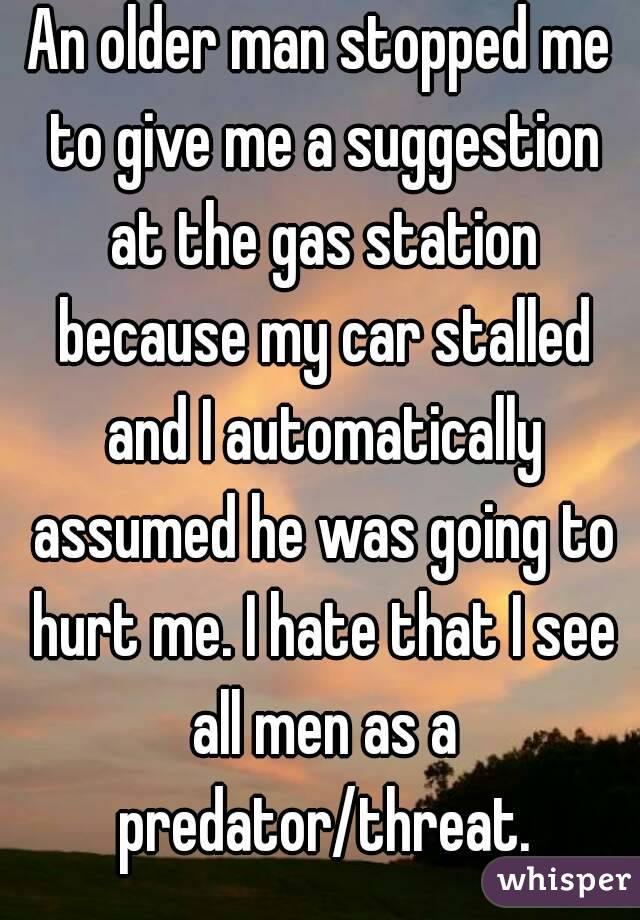 An older man stopped me to give me a suggestion at the gas station because my car stalled and I automatically assumed he was going to hurt me. I hate that I see all men as a predator/threat.