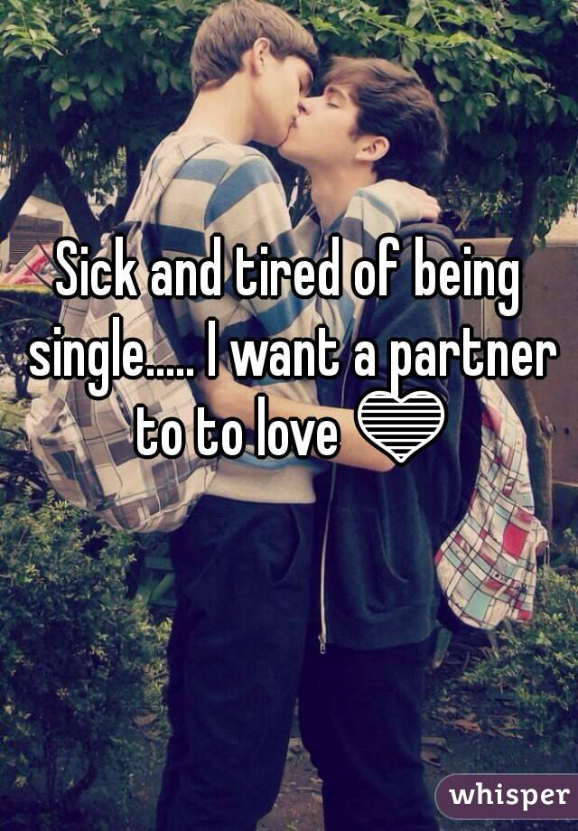 Sick and tired of being single..... I want a partner to to love 💙