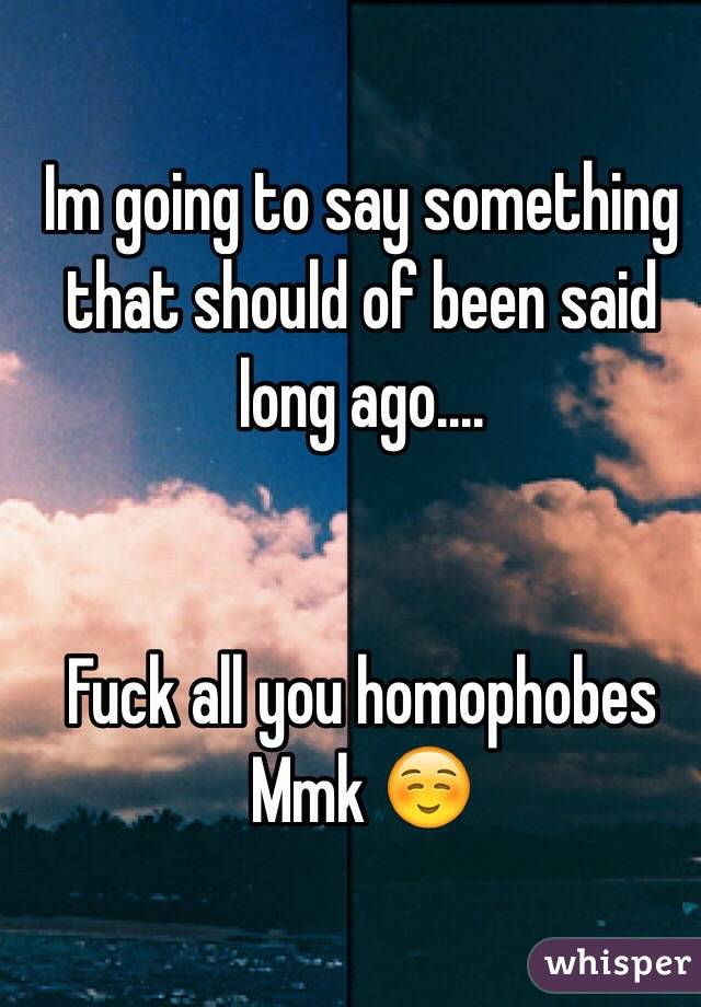 Im going to say something that should of been said long ago....   Fuck all you homophobes  Mmk ☺️