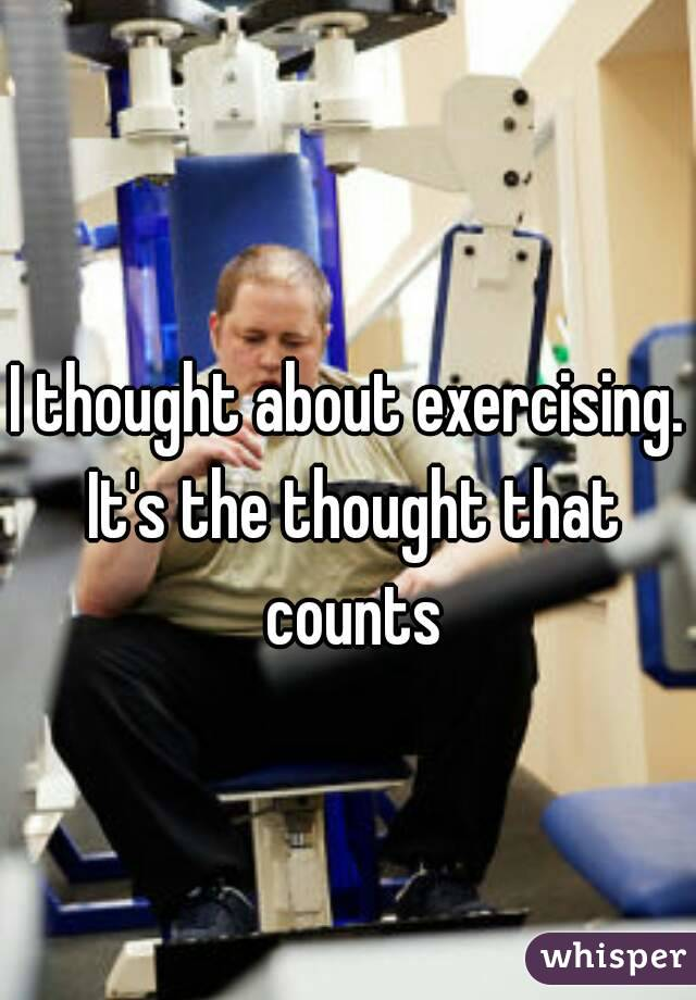 I thought about exercising. It's the thought that counts