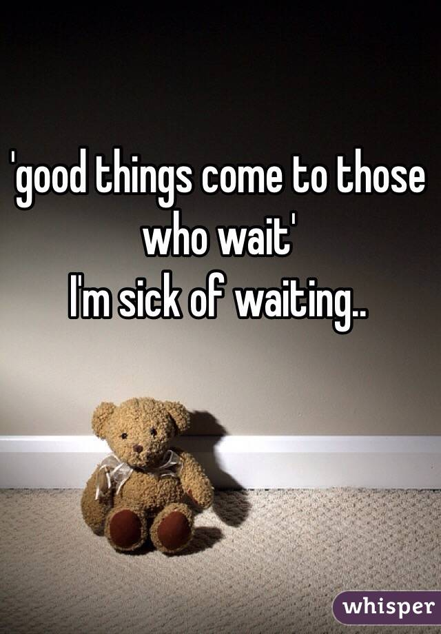 'good things come to those who wait' I'm sick of waiting..