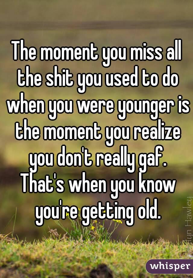 The moment you miss all the shit you used to do when you were younger is the moment you realize you don't really gaf. That's when you know you're getting old.