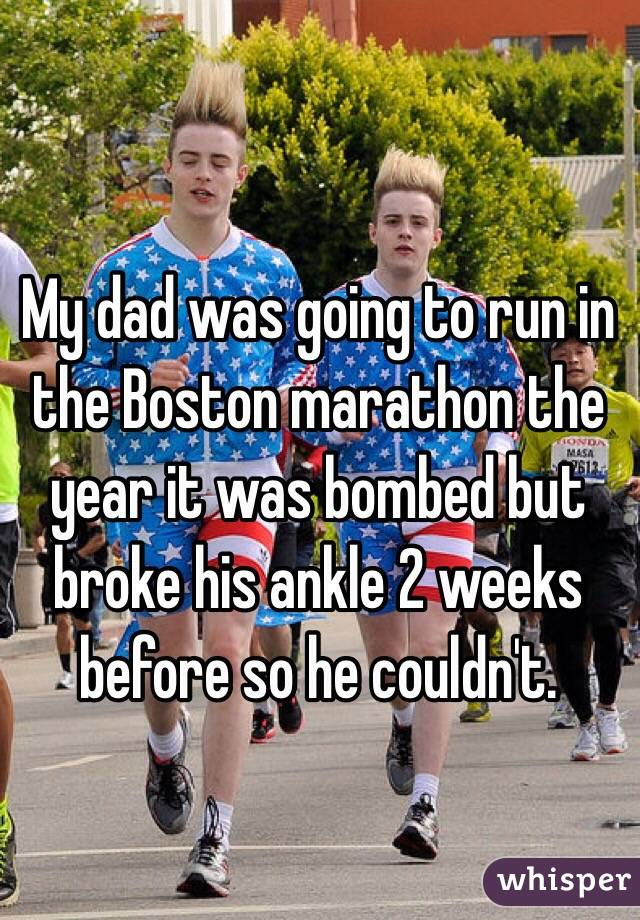 My dad was going to run in the Boston marathon the year it was bombed but broke his ankle 2 weeks before so he couldn't.