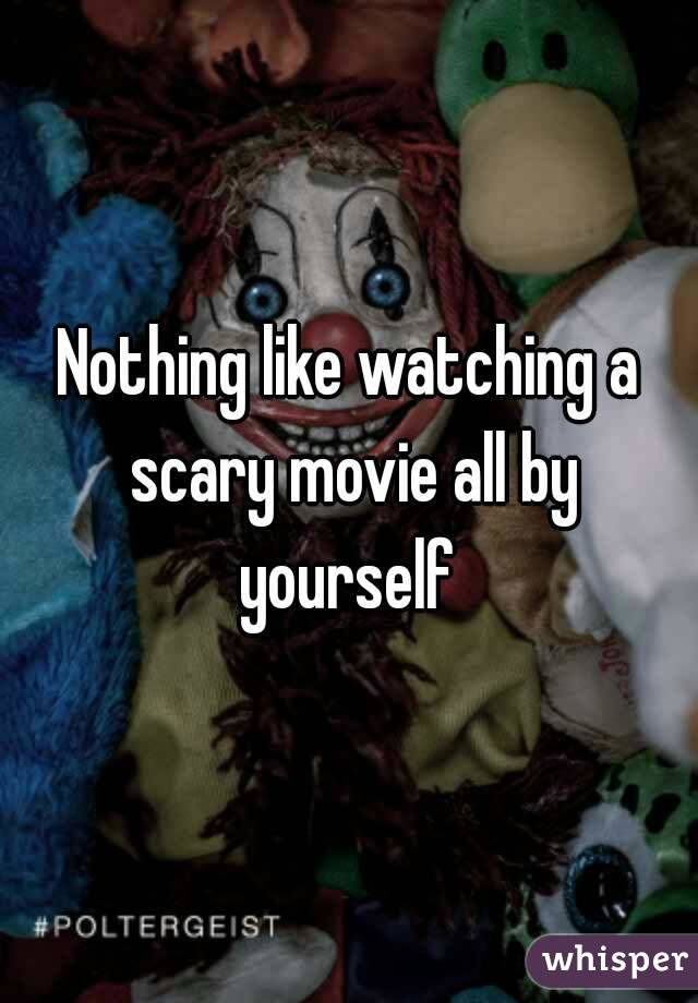 Nothing like watching a scary movie all by yourself