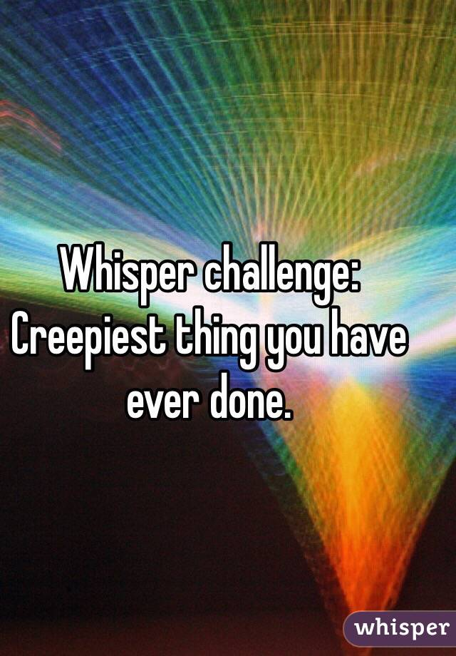 Whisper challenge: Creepiest thing you have ever done.