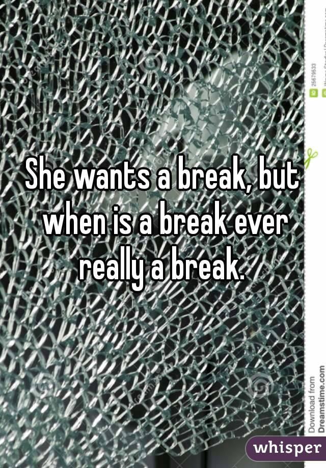 She wants a break, but when is a break ever really a break.