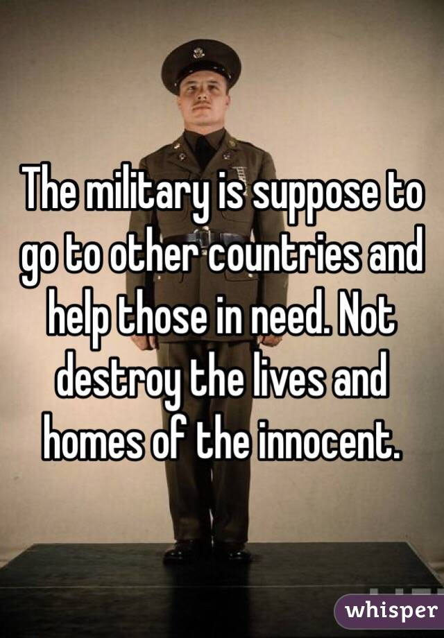 The military is suppose to go to other countries and help those in need. Not destroy the lives and homes of the innocent.