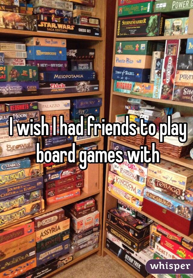 I wish I had friends to play board games with