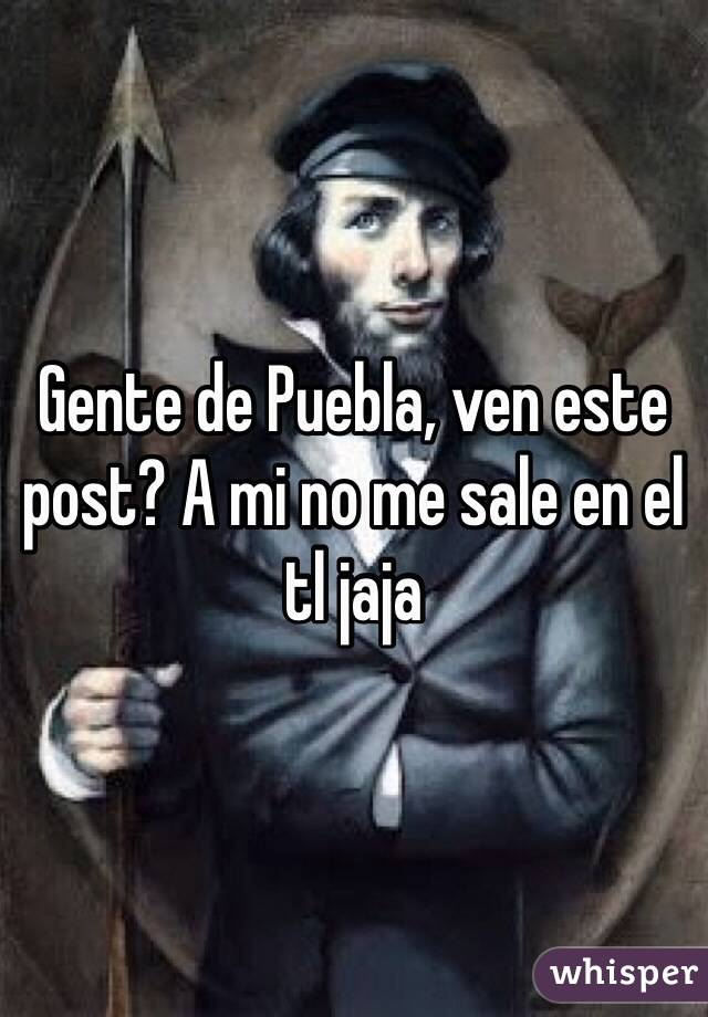 Gente de Puebla, ven este post? A mi no me sale en el tl jaja