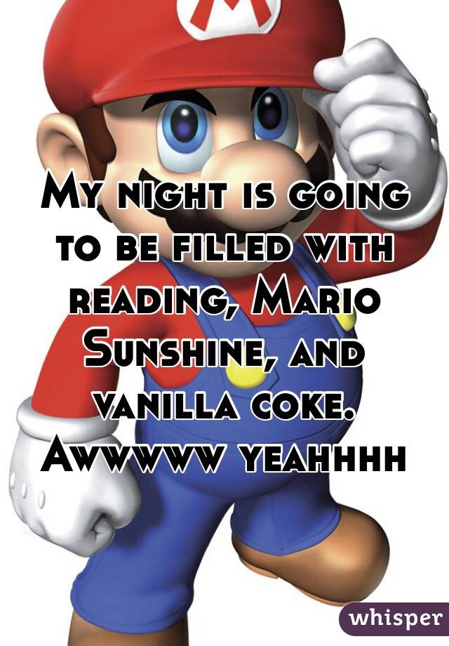 My night is going to be filled with reading, Mario Sunshine, and vanilla coke. Awwwww yeahhhh