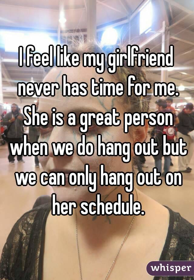 I feel like my girlfriend never has time for me. She is a great person when we do hang out but we can only hang out on her schedule.