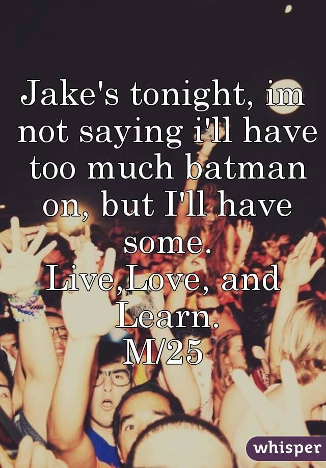 Jake's tonight, im not saying i'll have too much batman on, but I'll have some. Live,Love, and Learn. M/25