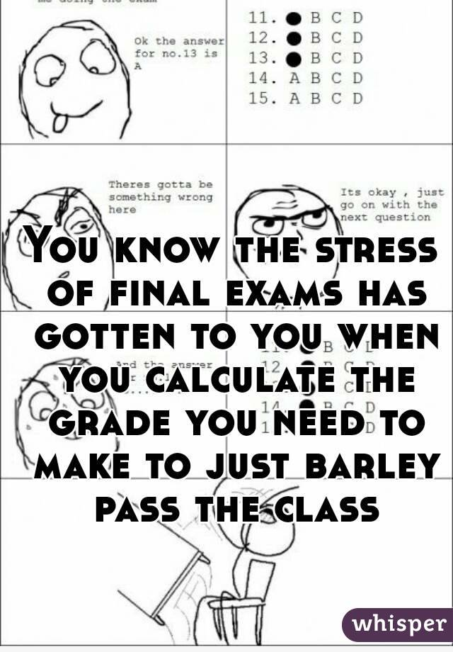 You know the stress of final exams has gotten to you when you calculate the grade you need to make to just barley pass the class