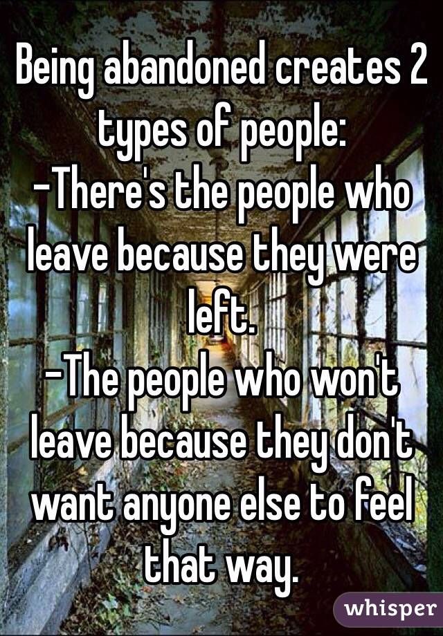 Being abandoned creates 2 types of people: -There's the people who leave because they were left. -The people who won't leave because they don't want anyone else to feel that way.