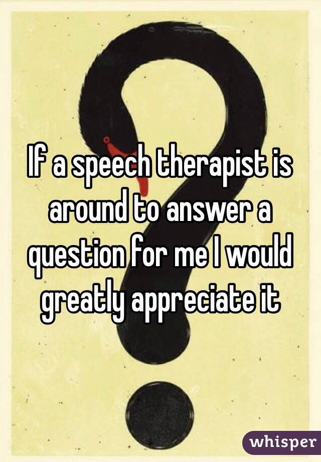 If a speech therapist is around to answer a question for me I would greatly appreciate it