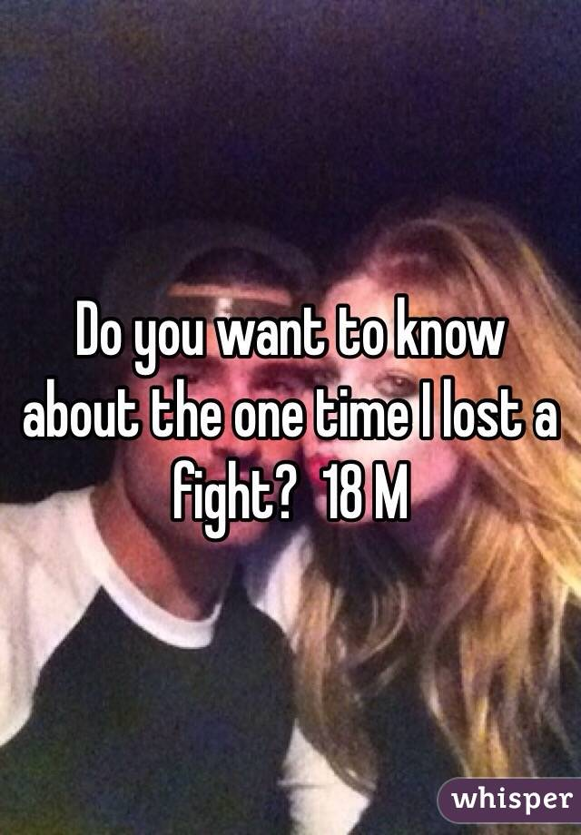 Do you want to know about the one time I lost a fight?  18 M