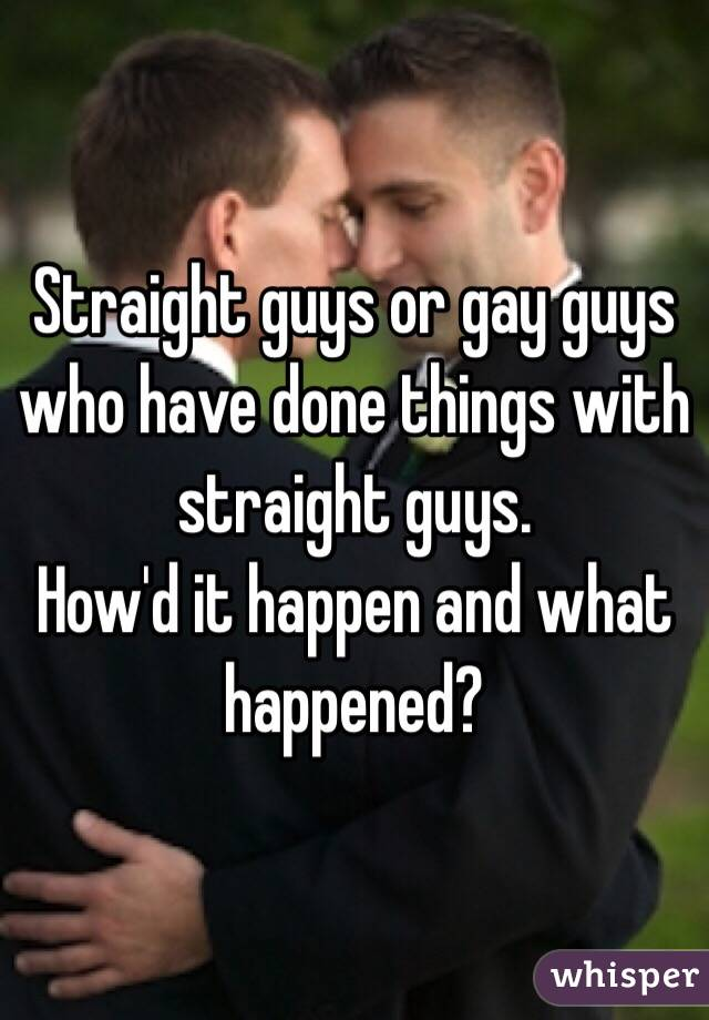 Straight guys or gay guys who have done things with straight guys.  How'd it happen and what happened?