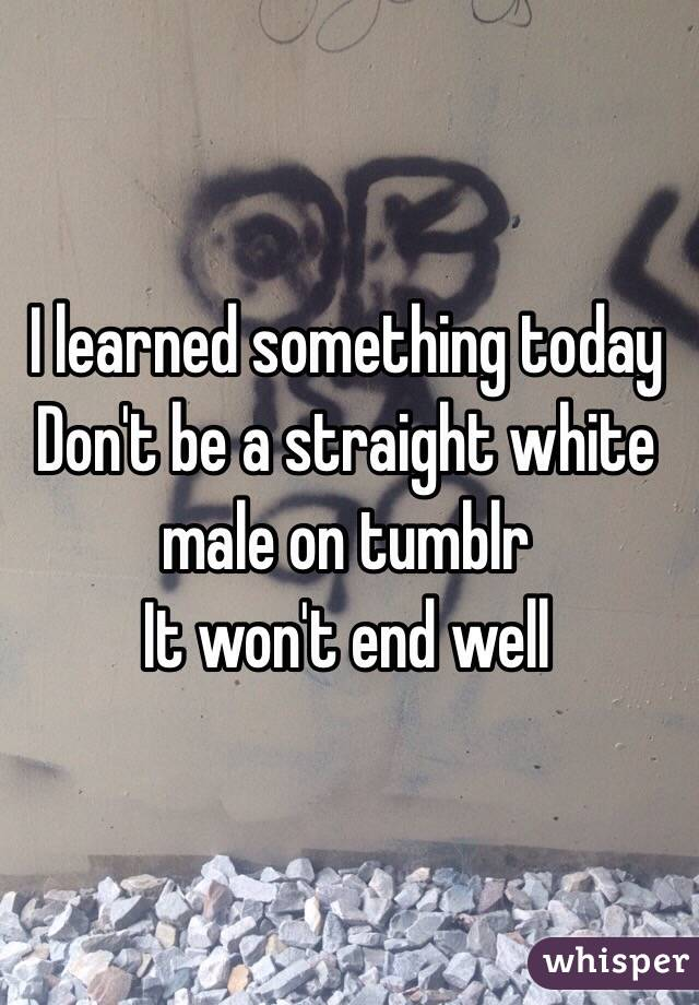 I learned something today Don't be a straight white male on tumblr  It won't end well
