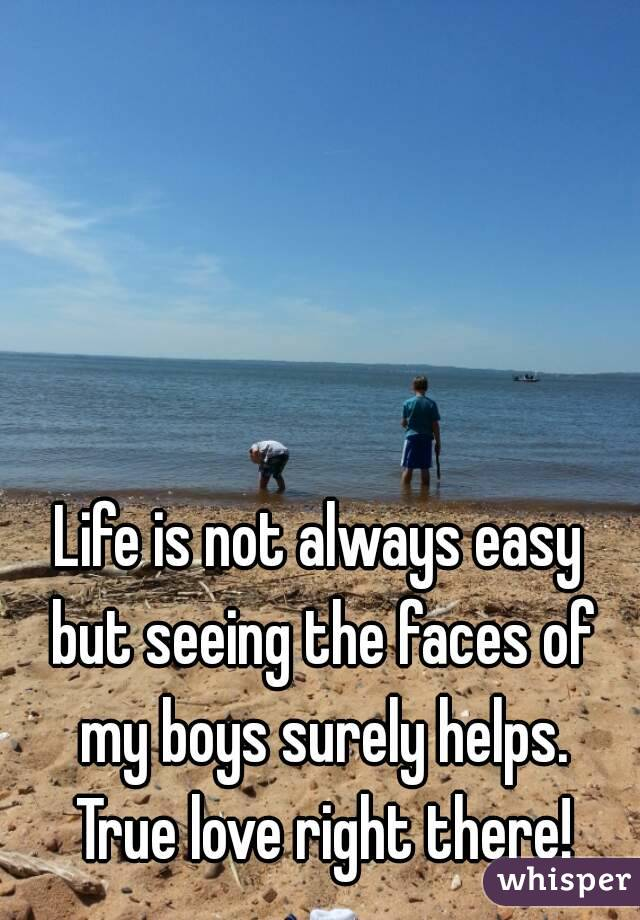 Life is not always easy but seeing the faces of my boys surely helps. True love right there!