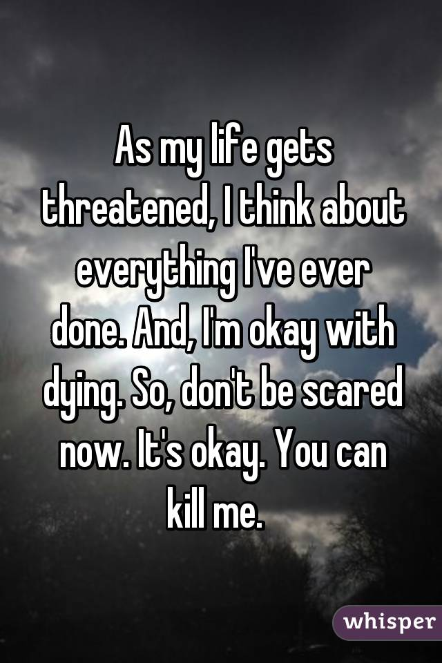 As my life gets threatened, I think about everything I've ever done. And, I'm okay with dying. So, don't be scared now. It's okay. You can kill me.