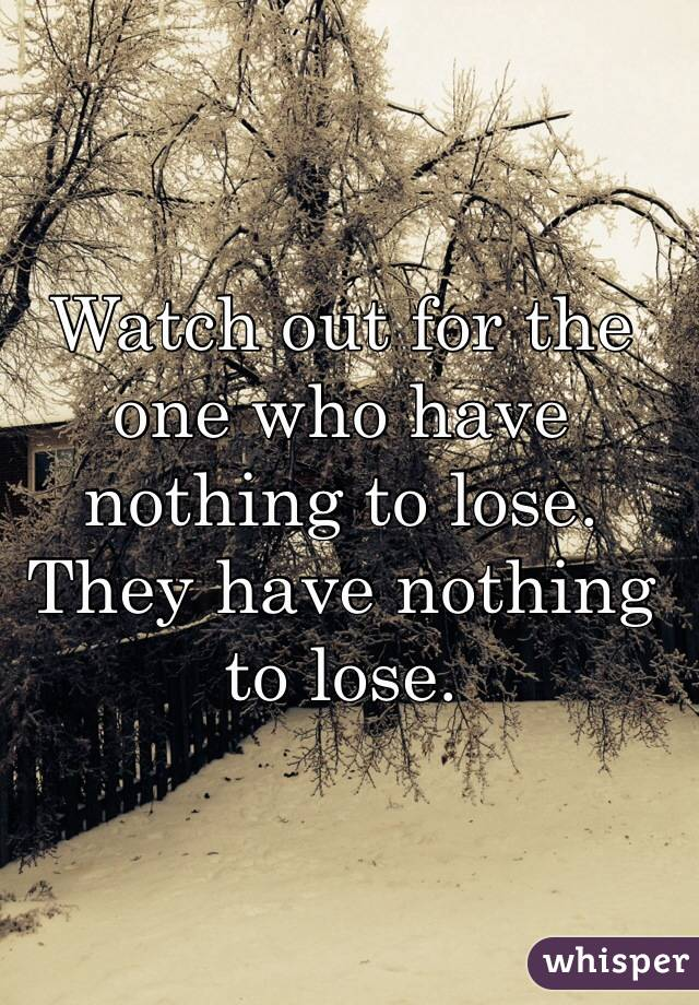 Watch out for the one who have nothing to lose. They have nothing to lose.