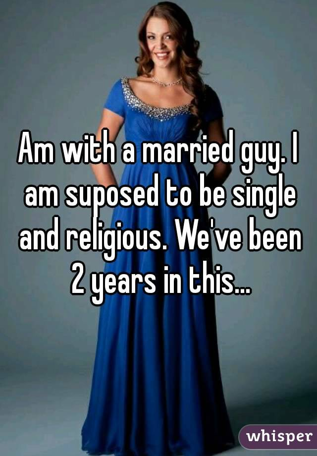 Am with a married guy. I am suposed to be single and religious. We've been 2 years in this...