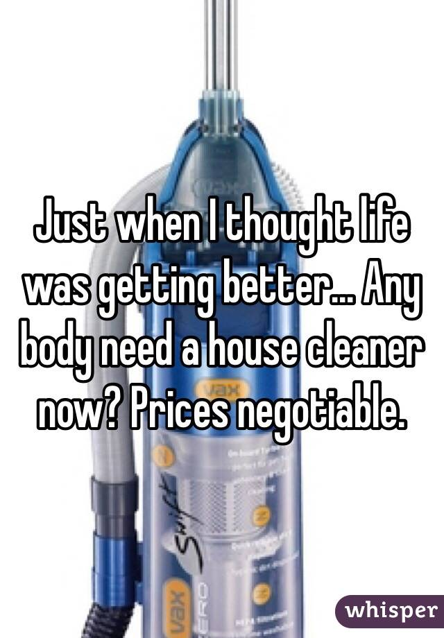 Just when I thought life was getting better... Any body need a house cleaner now? Prices negotiable.