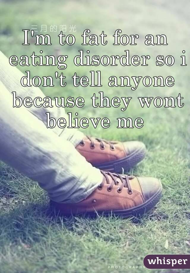 I'm to fat for an eating disorder so i don't tell anyone because they wont believe me