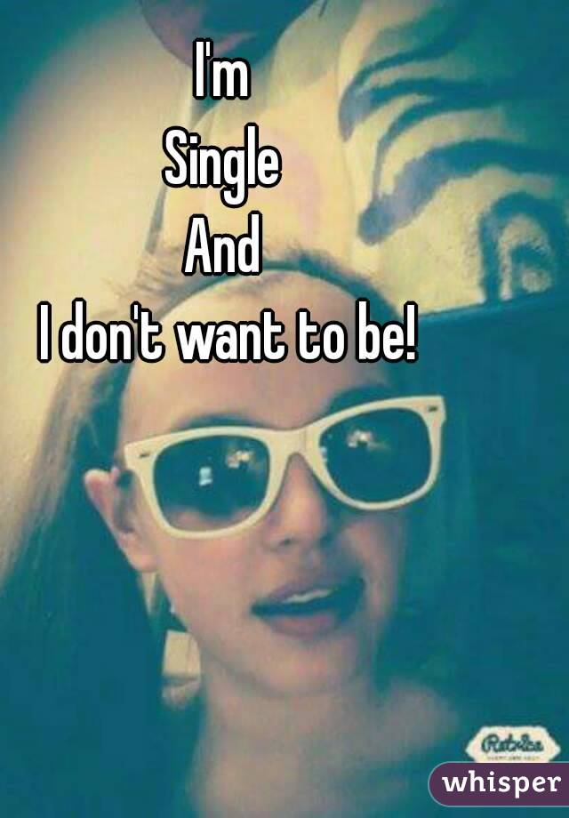 I'm  Single  And  I don't want to be!