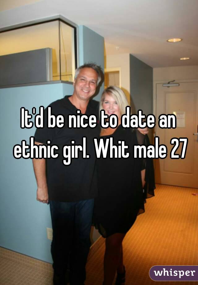 It'd be nice to date an ethnic girl. Whit male 27