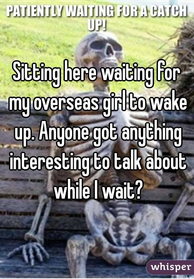 Sitting here waiting for my overseas girl to wake up. Anyone got anything interesting to talk about while I wait?