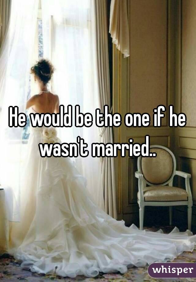 He would be the one if he wasn't married..